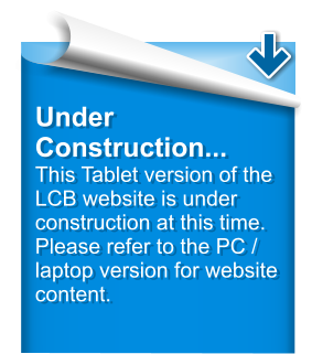 Under Construction... This Tablet version of the LCB website is under construction at this time.  Please refer to the PC / laptop version for website content.